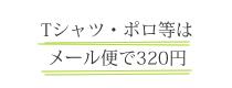 Tシャツ・ポロ等はメール便で320円